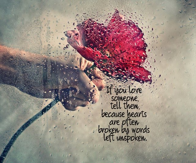If you love someone tell them because heart's are often broken by words left unspoken